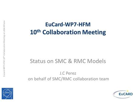 Eucard-WP7-HFM 10 th Collaboration Meeting at LASA Milano Status on SMC & RMC Models J.C Perez on behalf of SMC/RMC collaboration team.