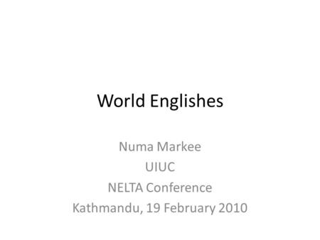 World Englishes Numa Markee UIUC NELTA Conference Kathmandu, 19 February 2010.
