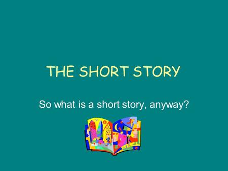 THE SHORT STORY So what is a short story, anyway?.