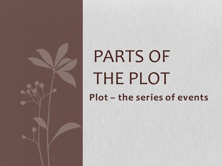 Plot – the series of events PARTS OF THE PLOT. Exposition The conditions present at the beginning of the story Background information Setting.