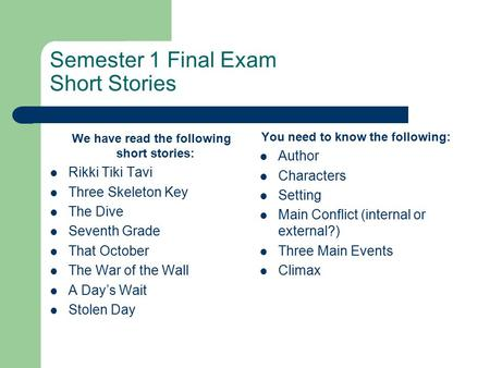 Semester 1 Final Exam Short Stories We have read the following short stories: Rikki Tiki Tavi Three Skeleton Key The Dive Seventh Grade That October The.