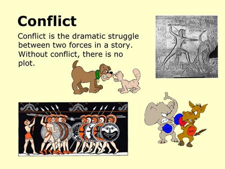 Conflict Conflict is the dramatic struggle between two forces in a story. Without conflict, there is no plot.