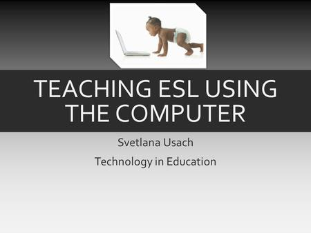 TEACHING ESL USING THE COMPUTER Svetlana Usach Technology in Education.
