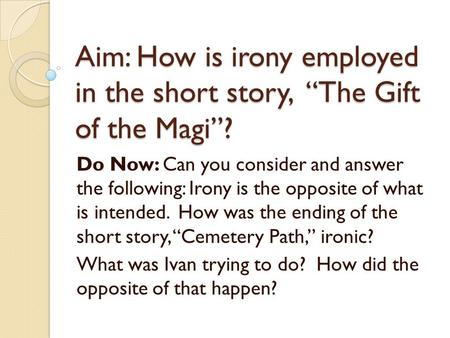 "Aim: How is irony employed in the short story, ""The Gift of the Magi""? Do Now: Can you consider and answer the following: Irony is the opposite of what."