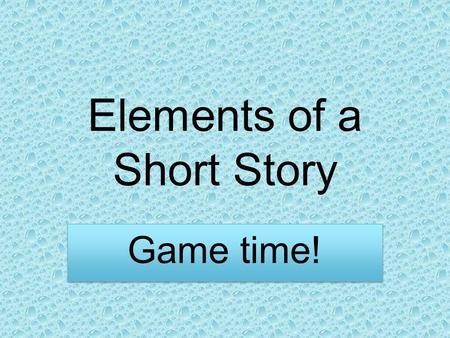 "Elements of a Short Story Game time!. Read through ""Elements of Short Stories"" You have 5 minutes. GO!!"
