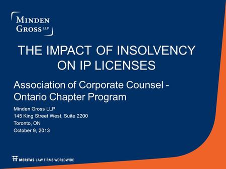 THE IMPACT OF INSOLVENCY ON IP LICENSES Association of Corporate Counsel - Ontario Chapter Program Minden Gross LLP 145 King Street West, Suite 2200 Toronto,