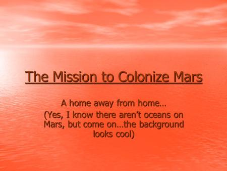 The Mission to Colonize Mars A home away from home… (Yes, I know there aren't oceans on Mars, but come on…the background looks cool)