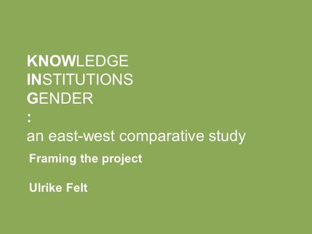 KNOWLEDGE INSTITUTIONS GENDER : an east-west comparative study Framing the project Ulrike Felt.