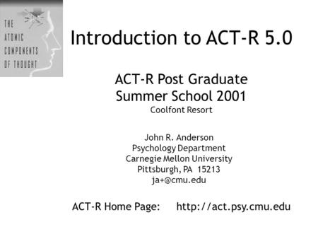 Introduction to ACT-R 5.0 ACT-R Post Graduate Summer School 2001 Coolfont Resort ACT-R Home Page:  John R. Anderson Psychology Department.