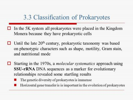3.3 Classification of Prokaryotes  In the 5K system all prokaryotes were placed in the Kingdom Monera because they have prokaryotic cells  Until the.