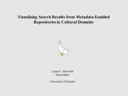 Visualizing Search Results from Metadata-Enabled Repositories in Cultural Domains Lynne C. Howarth Thea Miller University of Toronto.