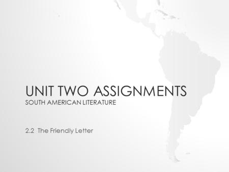 UNIT TWO ASSIGNMENTS SOUTH AMERICAN LITERATURE 2.2 The Friendly Letter.