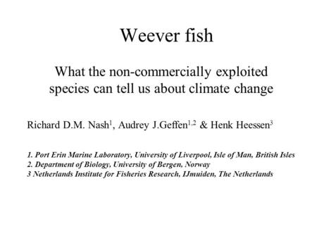 Weever fish What the non-commercially exploited species can tell us about climate change Richard D.M. Nash 1, Audrey J.Geffen 1,2 & Henk Heessen 3 1. Port.