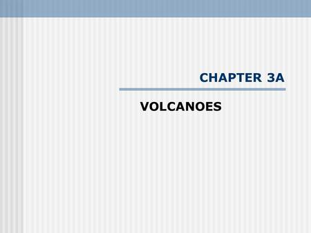 "CHAPTER 3A VOLCANOES. - We must overcome a number of stereotypes about volcanoes and volcanic activity --- ""the Fuji Complex"" – snowcapped and mystical;"