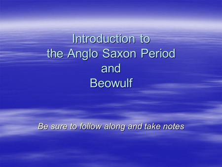 Introduction to the Anglo Saxon Period and Beowulf Be sure to follow along and take notes.