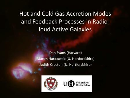 Hot and Cold Gas Accretion Modes and Feedback Processes in Radio- loud Active Galaxies Dan Evans (Harvard) Martin Hardcastle (U. Hertfordshire) Judith.