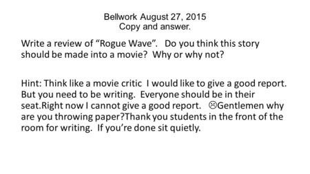"Bellwork August 27, 2015 Copy and answer. Write a review of ""Rogue Wave"". Do you think this story should be made into a movie? Why or why not? Hint: Think."
