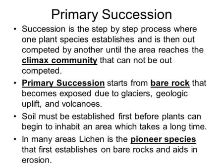 Primary Succession Succession is the step by step process where one plant species establishes and is then out competed by another until the area reaches.