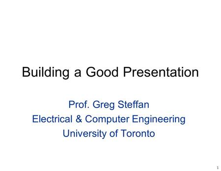 1 Building a Good Presentation Prof. Greg Steffan Electrical & Computer Engineering University of Toronto.