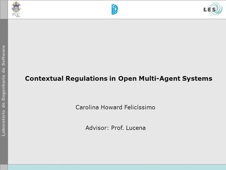 Contextual Regulations in Open Multi-Agent Systems Carolina Howard Felicíssimo Advisor: Prof. Lucena.