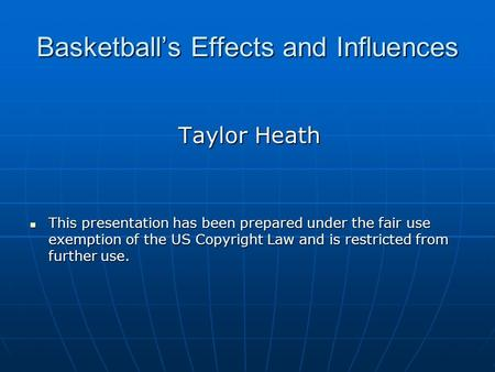 Basketball's Effects and Influences Taylor Heath This presentation has been prepared under the fair use exemption of the US Copyright Law and is restricted.