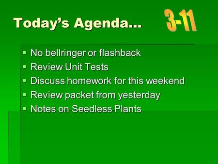 Today's Agenda…  No bellringer or flashback  Review Unit Tests  Discuss homework for this weekend  Review packet from yesterday  Notes on Seedless.