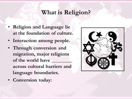 What is Religion? Religion and Language lie at the foundation of culture. Interaction among people. Through conversion and migration, major religions of.