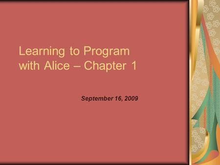 Learning to Program with Alice – Chapter 1 September 16, 2009.