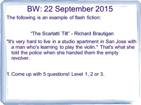 "BW: 22 September 2015 The following is an example of flash fiction: ""The Scarlatti Tilt"" - Richard Brautigan It's very hard to live in a studio apartment."