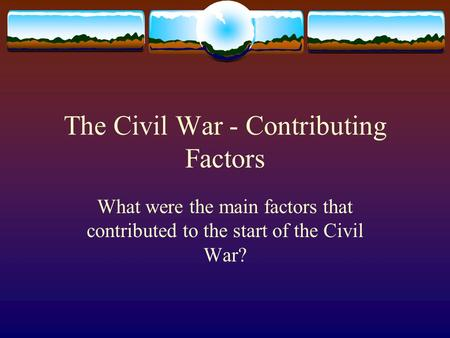 The Civil War - Contributing Factors What were the main factors that contributed to the start of the Civil War?