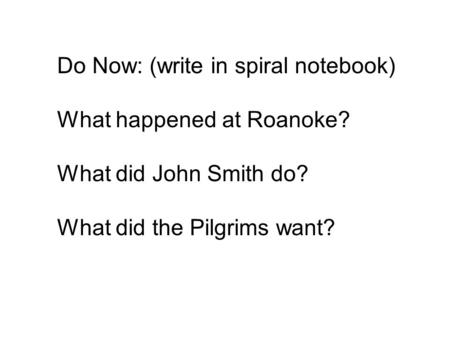 Do Now: (write in spiral notebook) What happened at Roanoke? What did John Smith do? What did the Pilgrims want?