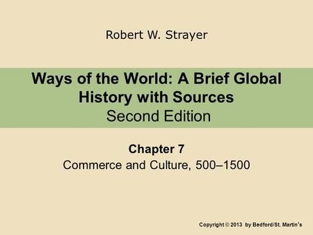 Ways of the World: A Brief Global History with Sources Second Edition Chapter 7 Commerce and Culture, 500–1500 Copyright © 2013 by Bedford/St. Martin's.