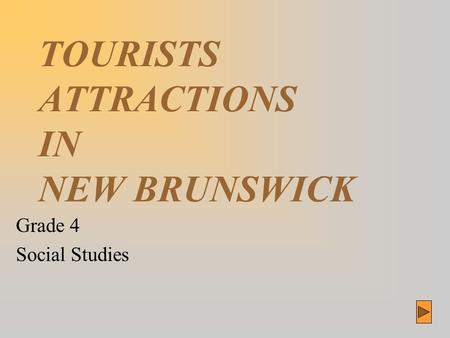 TOURISTS ATTRACTIONS IN NEW BRUNSWICK Grade 4 Social Studies.