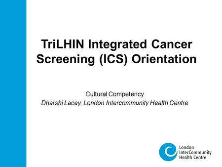 TriLHIN Integrated Cancer Screening (ICS) Orientation Cultural Competency Dharshi Lacey, London Intercommunity Health Centre.