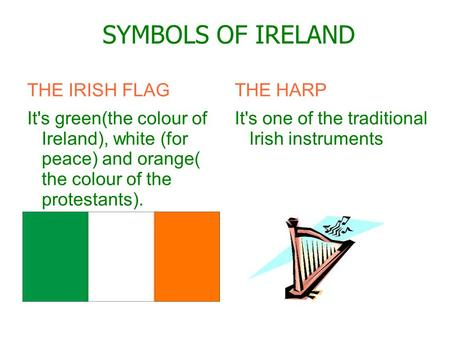 SYMBOLS OF IRELAND THE IRISH FLAG It's green(the colour of Ireland), white (for peace) and orange( the colour of the protestants). THE HARP It's one of.