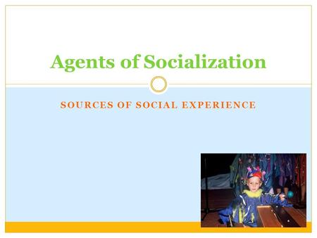 SOURCES OF SOCIAL EXPERIENCE Agents of Socialization.