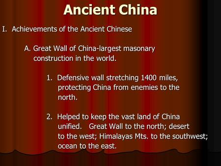 Ancient China I. Achievements of the Ancient Chinese A. Great Wall of China-largest masonary construction in the world. construction in the world. 1. Defensive.