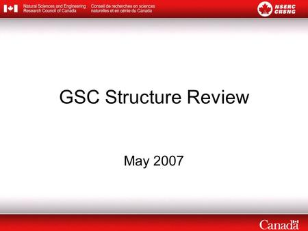 GSC Structure Review May 2007. Context Current GSC structure reflects the traditional disciplines that existed when NSERC was created –But the makeup.
