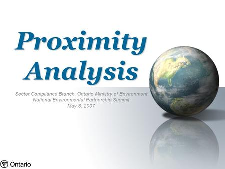 Proximity Analysis Sector Compliance Branch, Ontario Ministry of Environment National Environmental Partnership Summit May 8, 2007.