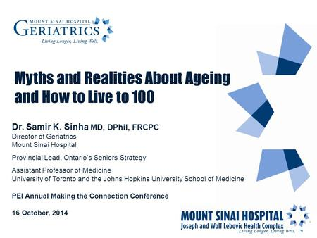 Myths and Realities About Ageing and How to Live to 100 Dr. Samir K. Sinha MD, DPhil, FRCPC Director of Geriatrics Mount Sinai Hospital Provincial Lead,