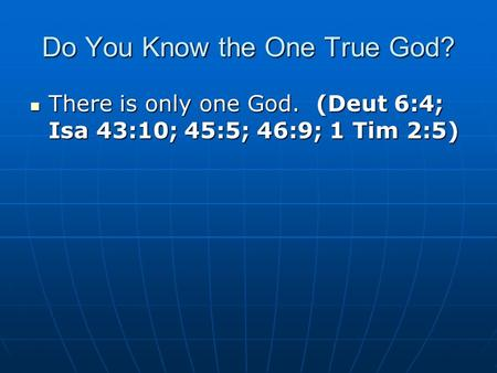 Do You Know the One True God? There is only one God. (Deut 6:4; Isa 43:10; 45:5; 46:9; 1 Tim 2:5) There is only one God. (Deut 6:4; Isa 43:10; 45:5; 46:9;