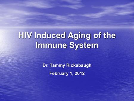 HIV Induced Aging of the Immune System Dr. Tammy Rickabaugh February 1, 2012.