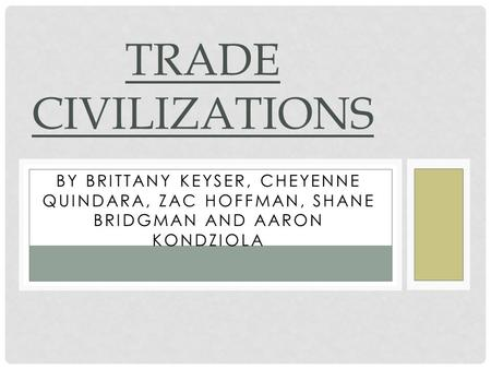 BY BRITTANY KEYSER, CHEYENNE QUINDARA, ZAC HOFFMAN, SHANE BRIDGMAN AND AARON KONDZIOLA TRADE CIVILIZATIONS.
