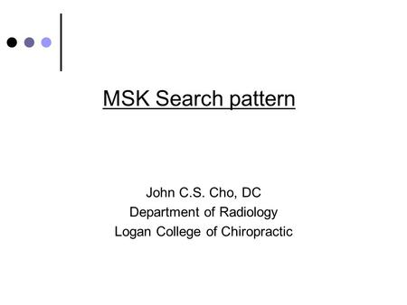 MSK Search pattern John C.S. Cho, DC Department of Radiology Logan College of Chiropractic.