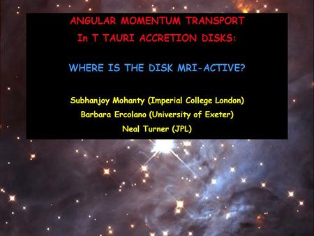 ANGULAR MOMENTUM TRANSPORT In T TAURI ACCRETION DISKS: WHERE IS THE DISK MRI-ACTIVE? Subhanjoy Mohanty (Imperial College London) Barbara Ercolano (University.
