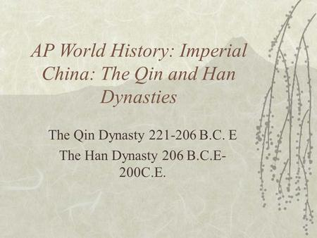 AP World History: Imperial China: The Qin and Han Dynasties The Qin Dynasty 221-206 B.C. E The Han Dynasty 206 B.C.E- 200C.E.