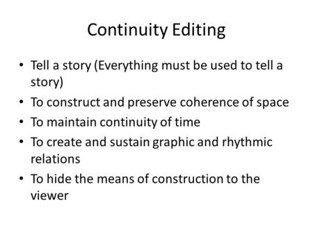 Continuity Editing Tell a story (Everything must be used to tell a story) To construct and preserve coherence of space To maintain continuity of time To.
