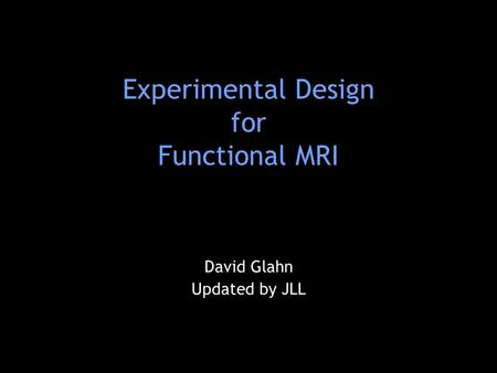 Experimental Design for Functional MRI David Glahn Updated by JLL.