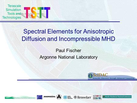 TerascaleSimulation Tools and Technologies Spectral Elements for Anisotropic Diffusion and Incompressible MHD Paul Fischer Argonne National Laboratory.