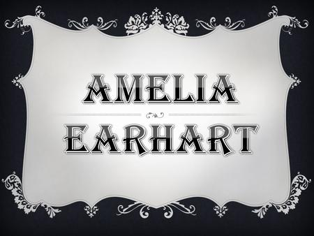  Birth Name: Amelia Mary Earhart  Born: July 24, 1897  Birthplace: Atchison, Kansas  Died: July 2, 1937, en route from Lae, New Guinea to Howland.